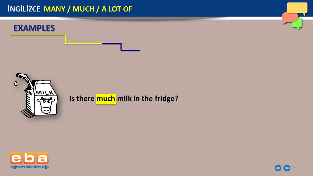 7 EXAMPLES Is there much milk in the fridge? İNGİLİZCE MANY / MUCH / A LOT OF