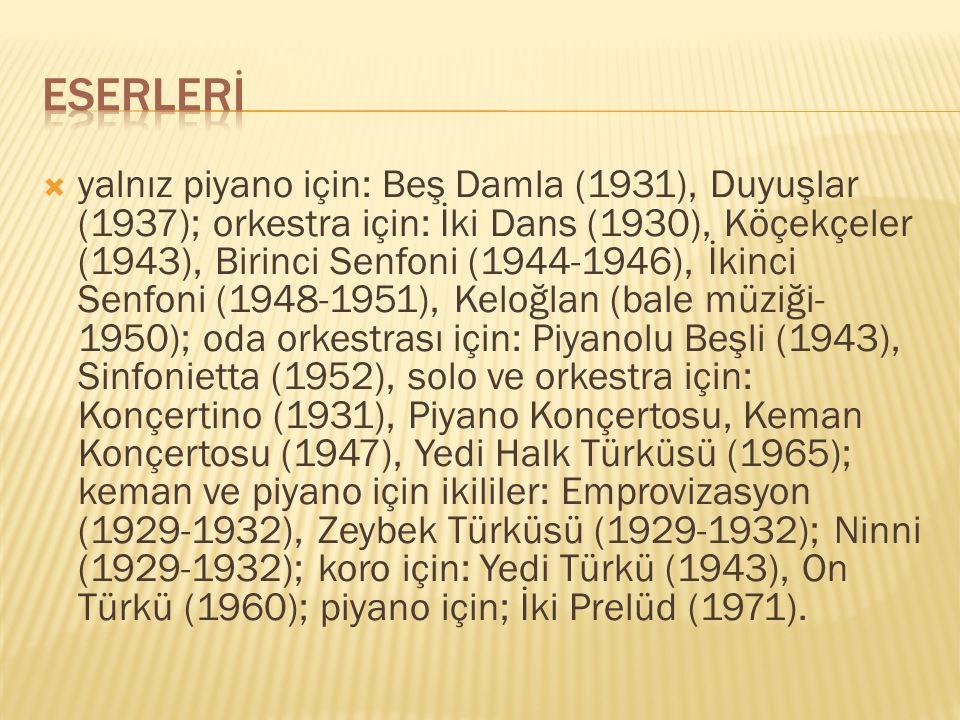  yalnız piyano için: Beş Damla (1931), Duyuşlar (1937); orkestra için: İki Dans (1930), Köçekçeler (1943), Birinci Senfoni (1944-1946), İkinci Senfon