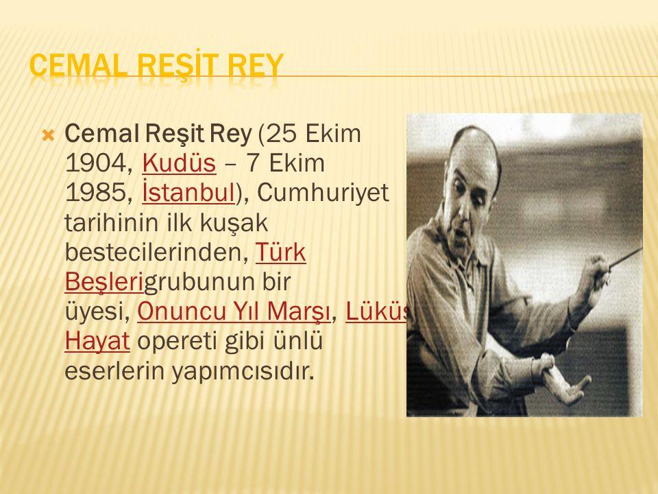  Cemal Reşit Rey (25 Ekim 1904, Kudüs – 7 Ekim 1985, İstanbul), Cumhuriyet tarihinin ilk kuşak bestecilerinden, Türk Beşlerigrubunun bir üyesi, Onunc
