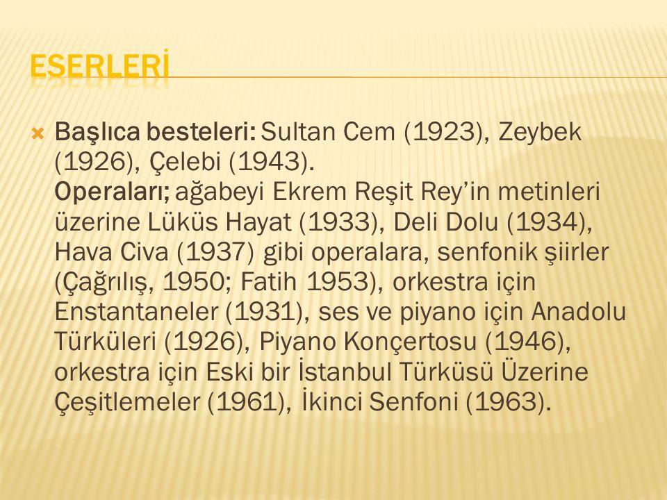  Başlıca besteleri: Sultan Cem (1923), Zeybek (1926), Çelebi (1943). Operaları; ağabeyi Ekrem Reşit Rey'in metinleri üzerine Lüküs Hayat (1933), Deli