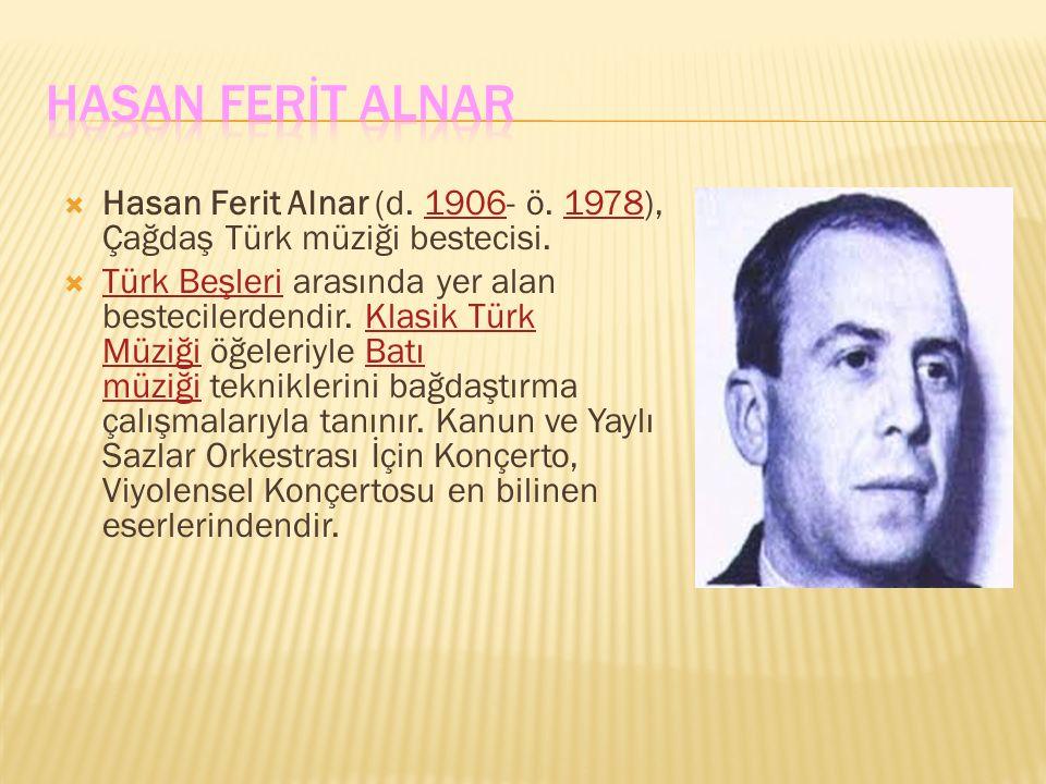  Hasan Ferit Alnar (d. 1906- ö. 1978), Çağdaş Türk müziği bestecisi.19061978  Türk Beşleri arasında yer alan bestecilerdendir. Klasik Türk Müziği öğ