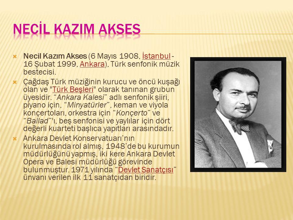  Necil Kazım Akses (6 Mayıs 1908, İstanbul - 16 Şubat 1999, Ankara), Türk senfonik müzik bestecisi.İstanbulAnkara  Çağdaş Türk müziğinin kurucu ve ö