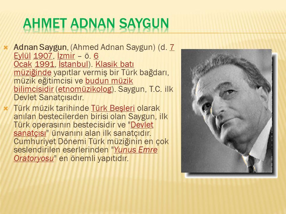  Adnan Saygun, (Ahmed Adnan Saygun) (d. 7 Eylül 1907, İzmir – ö. 6 Ocak 1991, İstanbul). Klasik batı müziğinde yapıtlar vermiş bir Türk bağdarı, müzi