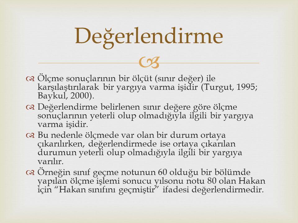  Değerlendirme  Ölçme sonuçlarının bir ölçüt (sınır değer) ile karşılaştırılarak bir yargıya varma işidir (Turgut, 1995; Baykul, 2000).