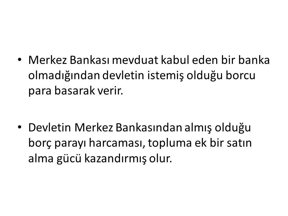 Merkez Bankası mevduat kabul eden bir banka olmadığından devletin istemiş olduğu borcu para basarak verir.