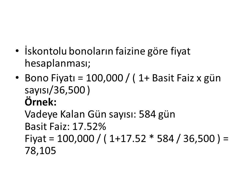 İskontolu bonoların faizine göre fiyat hesaplanması; Bono Fiyatı = 100,000 / ( 1+ Basit Faiz x gün sayısı/36,500 ) Örnek: Vadeye Kalan Gün sayısı: 584 gün Basit Faiz: 17.52% Fiyat = 100,000 / ( 1+17.52 * 584 / 36,500 ) = 78,105