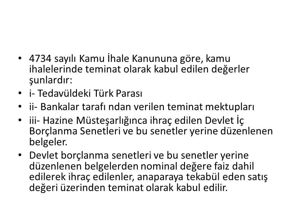 4734 sayılı Kamu İhale Kanununa göre, kamu ihalelerinde teminat olarak kabul edilen değerler şunlardır: i- Tedavüldeki Türk Parası ii- Bankalar tarafı ndan verilen teminat mektupları iii- Hazine Müsteşarlığınca ihraç edilen Devlet İç Borçlanma Senetleri ve bu senetler yerine düzenlenen belgeler.