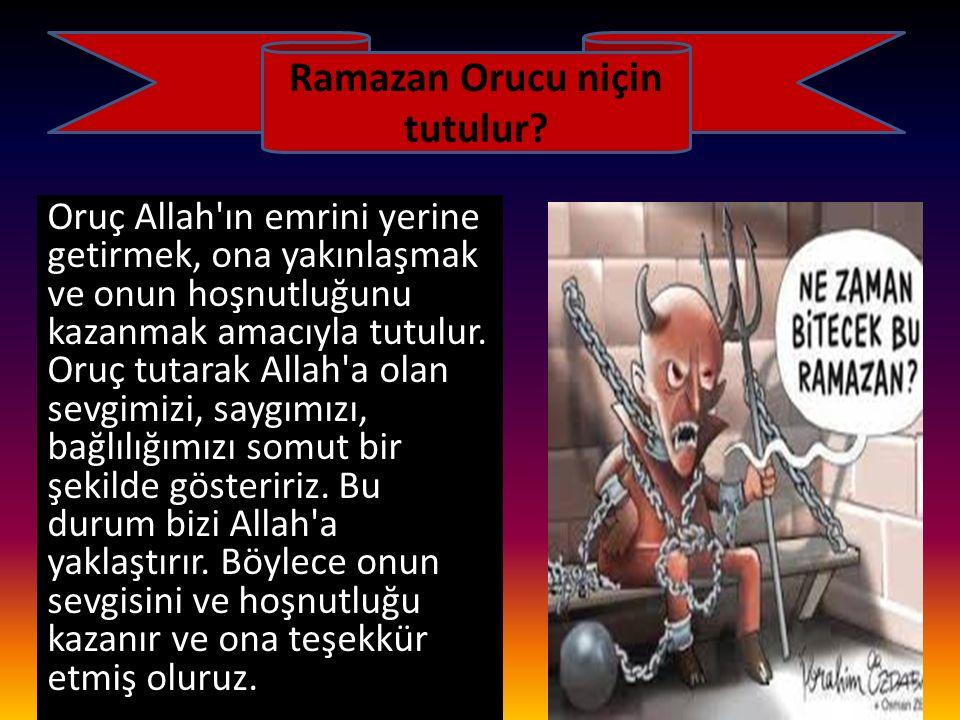Ramazan Orucu niçin tutulur? Oruç Allah'ın emrini yerine getirmek, ona yakınlaşmak ve onun hoşnutluğunu kazanmak amacıyla tutulur. Oruç tutarak Allah'