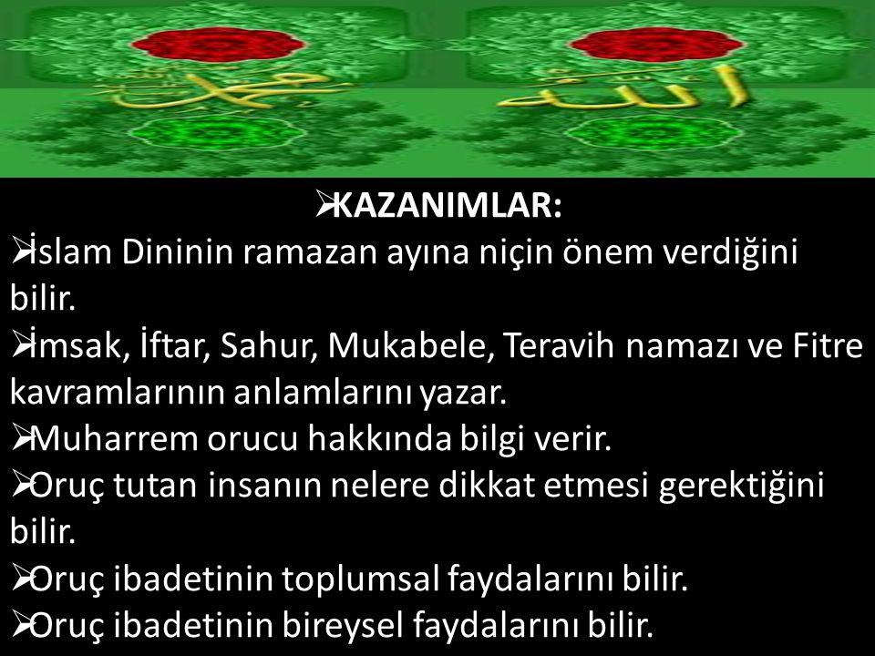  KAZANIMLAR:  İslam Dininin ramazan ayına niçin önem verdiğini bilir.  İmsak, İftar, Sahur, Mukabele, Teravih namazı ve Fitre kavramlarının anlamla