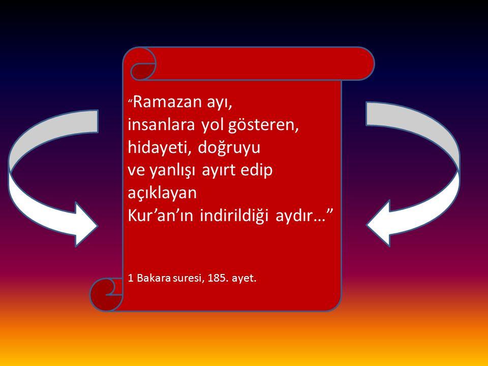 """"""" Ramazan ayı, insanlara yol gösteren, hidayeti, doğruyu ve yanlışı ayırt edip açıklayan Kur'an'ın indirildiği aydır…"""" 1 Bakara suresi, 185. ayet."""