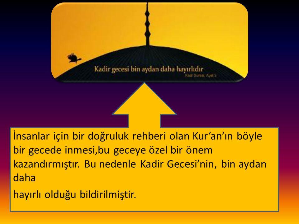 İnsanlar için bir doğruluk rehberi olan Kur'an'ın böyle bir gecede inmesi,bu geceye özel bir önem kazandırmıştır. Bu nedenle Kadir Gecesi'nin, bin ayd