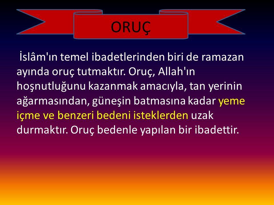 ORUÇ İslâm'ın temel ibadetlerinden biri de ramazan ayında oruç tutmaktır. Oruç, Allah'ın hoşnutluğunu kazanmak amacıyla, tan yerinin ağarmasından, gün