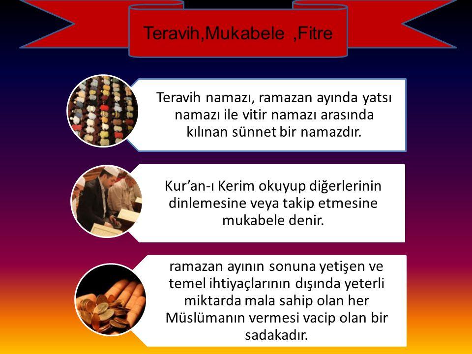 Teravih,Mukabele,Fitre Teravih namazı, ramazan ayında yatsı namazı ile vitir namazı arasında kılınan sünnet bir namazdır. Kur'an-ı Kerim okuyup diğerl