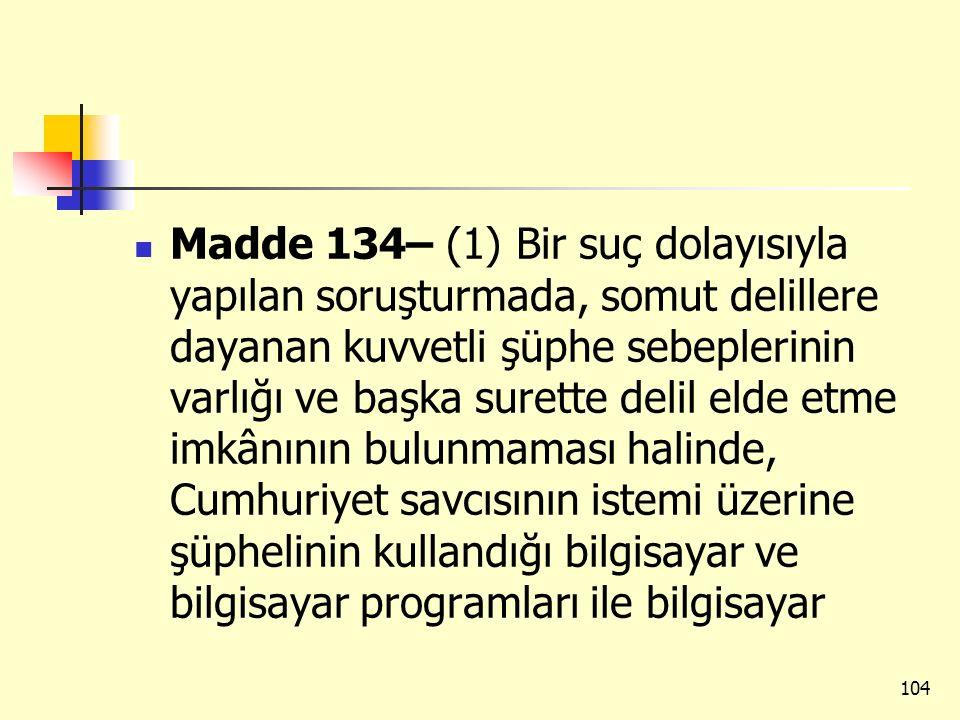 Madde 134– (1) Bir suç dolayısıyla yapılan soruşturmada, somut delillere dayanan kuvvetli şüphe sebeplerinin varlığı ve başka surette delil elde etme