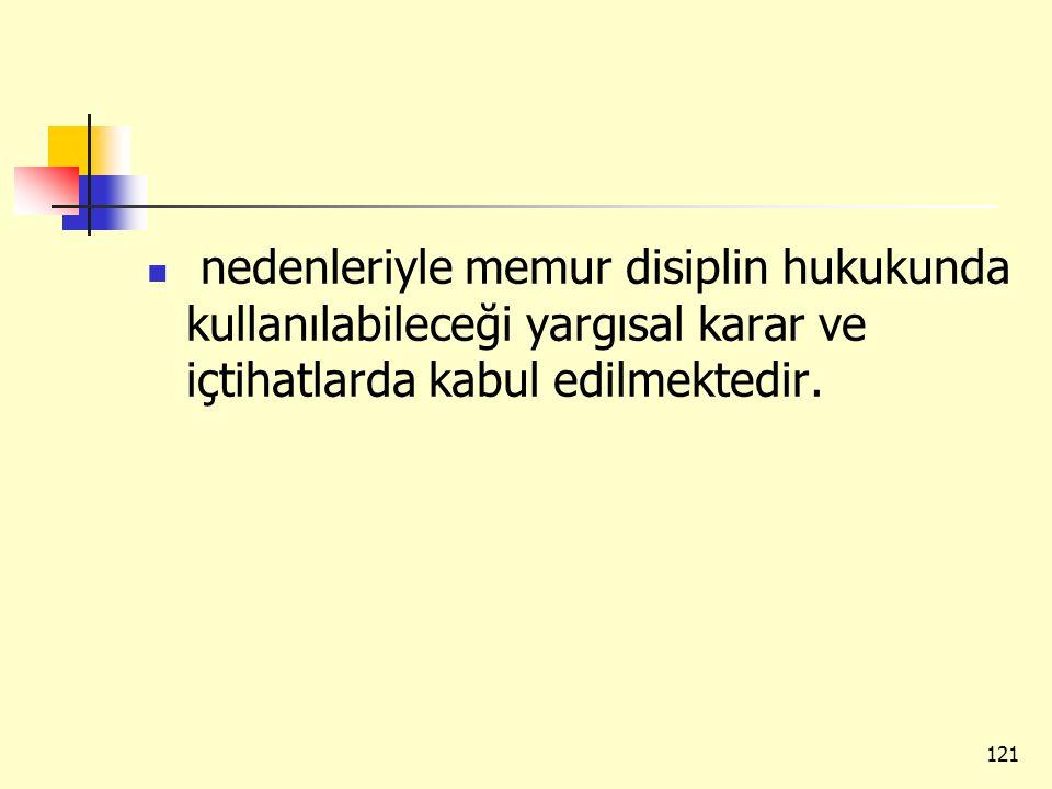 nedenleriyle memur disiplin hukukunda kullanılabileceği yargısal karar ve içtihatlarda kabul edilmektedir. 121