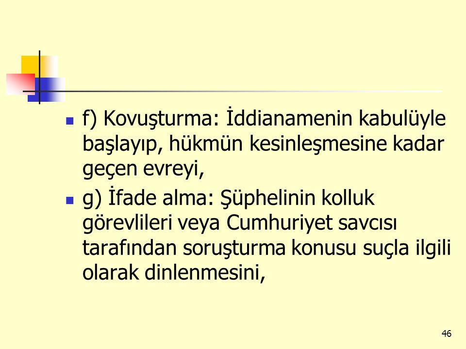 f) Kovuşturma: İddianamenin kabulüyle başlayıp, hükmün kesinleşmesine kadar geçen evreyi, g) İfade alma: Şüphelinin kolluk görevlileri veya Cumhuriyet