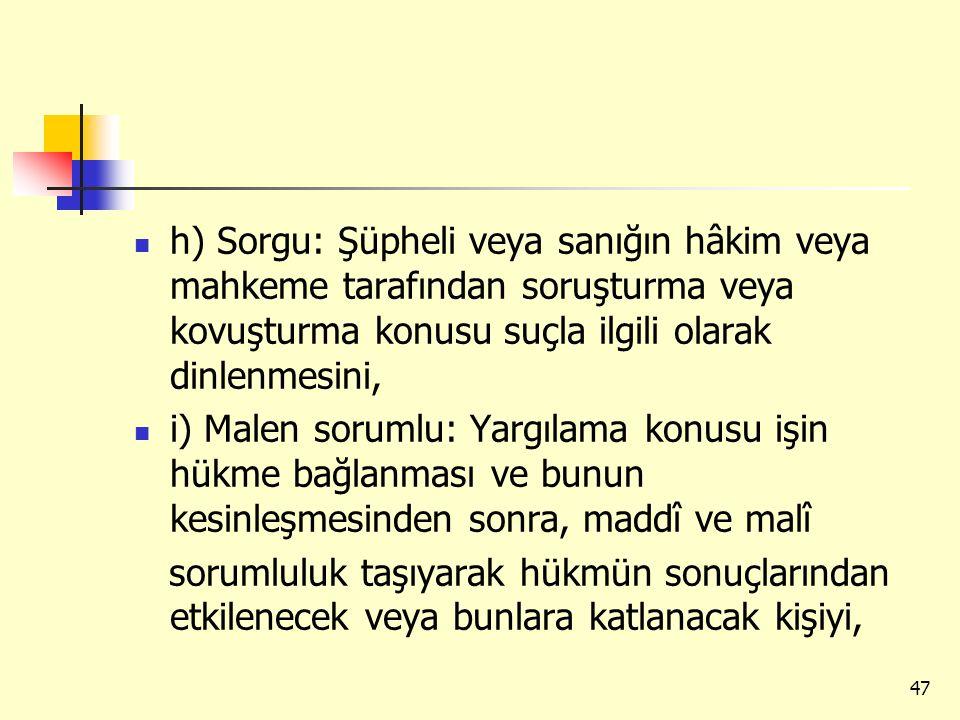 h) Sorgu: Şüpheli veya sanığın hâkim veya mahkeme tarafından soruşturma veya kovuşturma konusu suçla ilgili olarak dinlenmesini, i) Malen sorumlu: Yar