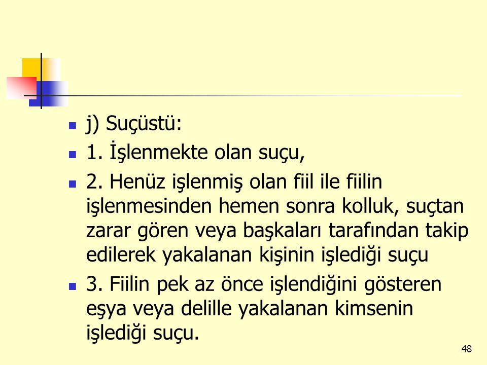 j) Suçüstü: 1. İşlenmekte olan suçu, 2. Henüz işlenmiş olan fiil ile fiilin işlenmesinden hemen sonra kolluk, suçtan zarar gören veya başkaları tarafı