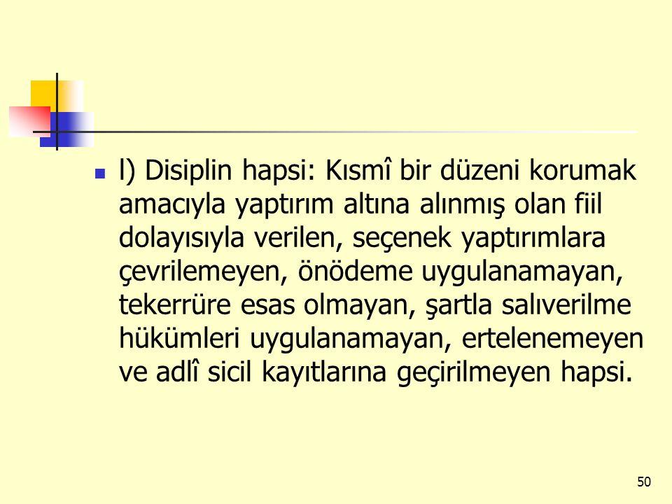 l) Disiplin hapsi: Kısmî bir düzeni korumak amacıyla yaptırım altına alınmış olan fiil dolayısıyla verilen, seçenek yaptırımlara çevrilemeyen, önödeme