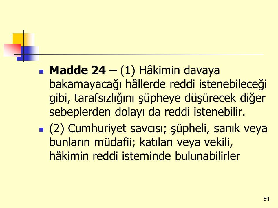 Madde 24 – (1) Hâkimin davaya bakamayacağı hâllerde reddi istenebileceği gibi, tarafsızlığını şüpheye düşürecek diğer sebeplerden dolayı da reddi iste