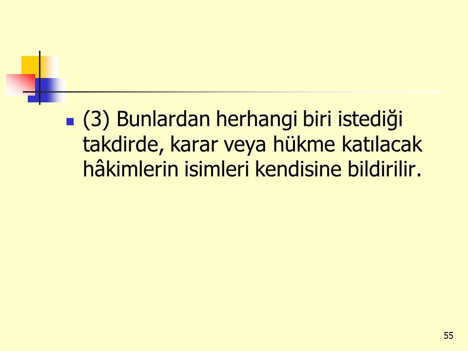 (3) Bunlardan herhangi biri istediği takdirde, karar veya hükme katılacak hâkimlerin isimleri kendisine bildirilir. 55