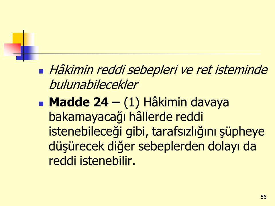 Hâkimin reddi sebepleri ve ret isteminde bulunabilecekler Madde 24 – (1) Hâkimin davaya bakamayacağı hâllerde reddi istenebileceği gibi, tarafsızlığın