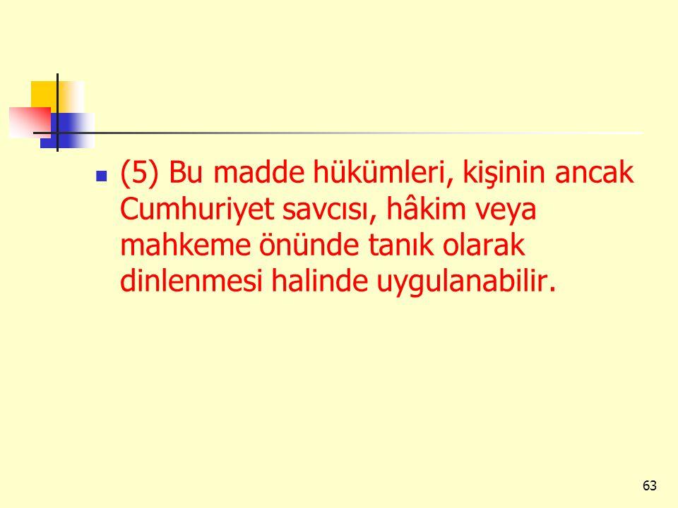 (5) Bu madde hükümleri, kişinin ancak Cumhuriyet savcısı, hâkim veya mahkeme önünde tanık olarak dinlenmesi halinde uygulanabilir. 63