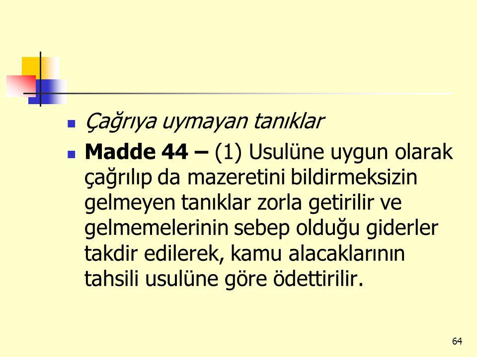Çağrıya uymayan tanıklar Madde 44 – (1) Usulüne uygun olarak çağrılıp da mazeretini bildirmeksizin gelmeyen tanıklar zorla getirilir ve gelmemelerinin