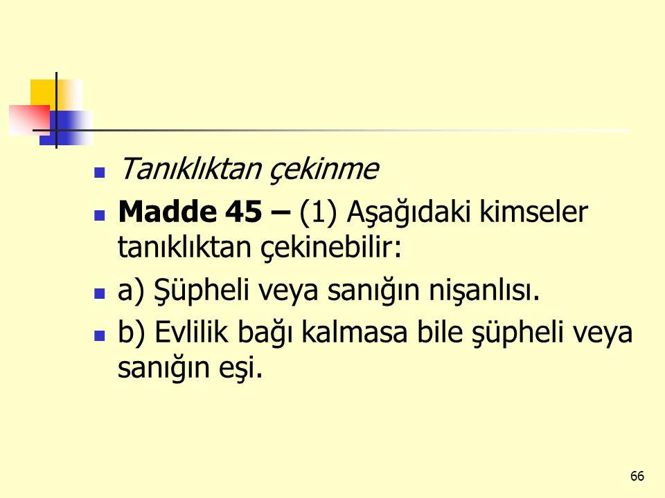 Tanıklıktan çekinme Madde 45 – (1) Aşağıdaki kimseler tanıklıktan çekinebilir: a) Şüpheli veya sanığın nişanlısı. b) Evlilik bağı kalmasa bile şüpheli
