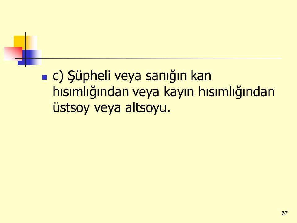 c) Şüpheli veya sanığın kan hısımlığından veya kayın hısımlığından üstsoy veya altsoyu. 67