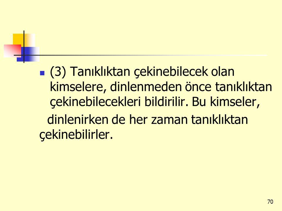 (3) Tanıklıktan çekinebilecek olan kimselere, dinlenmeden önce tanıklıktan çekinebilecekleri bildirilir. Bu kimseler, dinlenirken de her zaman tanıklı