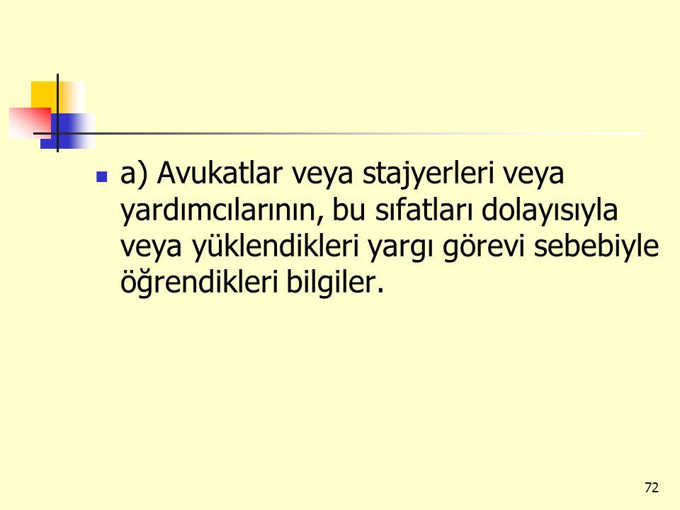 a) Avukatlar veya stajyerleri veya yardımcılarının, bu sıfatları dolayısıyla veya yüklendikleri yargı görevi sebebiyle öğrendikleri bilgiler. 72