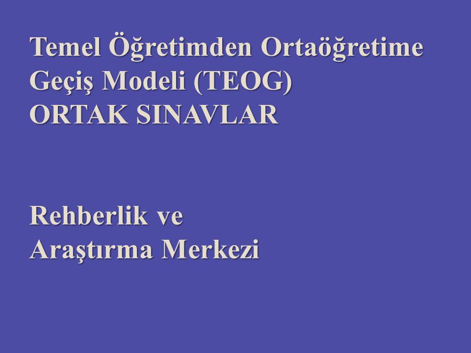 Temel Öğretimden Ortaöğretime Geçiş Modeli (TEOG) ORTAK SINAVLAR Rehberlik ve Araştırma Merkezi