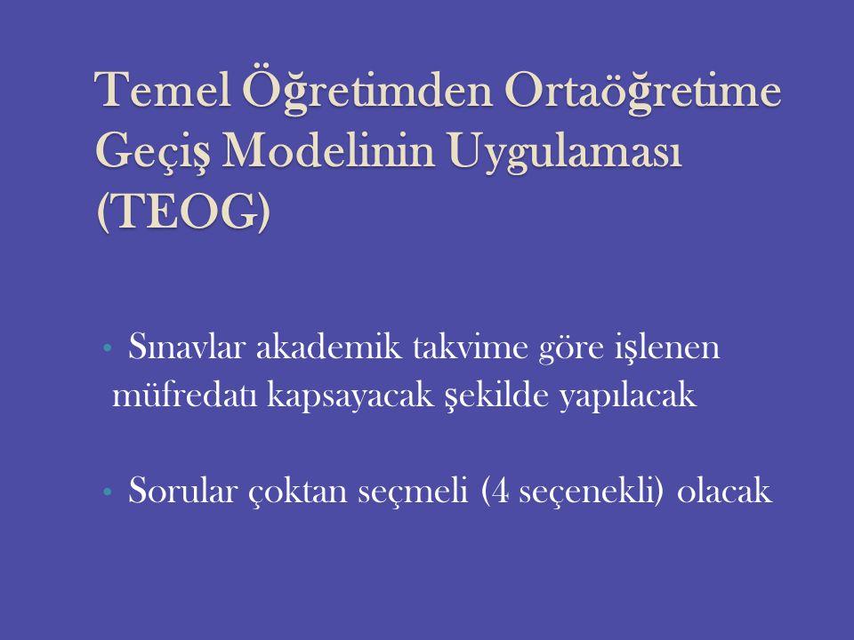 Temel Ö ğ retimden Ortaö ğ retime Geçi ş Modelinin Uygulaması (TEOG) Sınavlar akademik takvime göre i ş lenen müfredatı kapsayacak ş ekilde yapılacak Sorular çoktan seçmeli (4 seçenekli) olacak