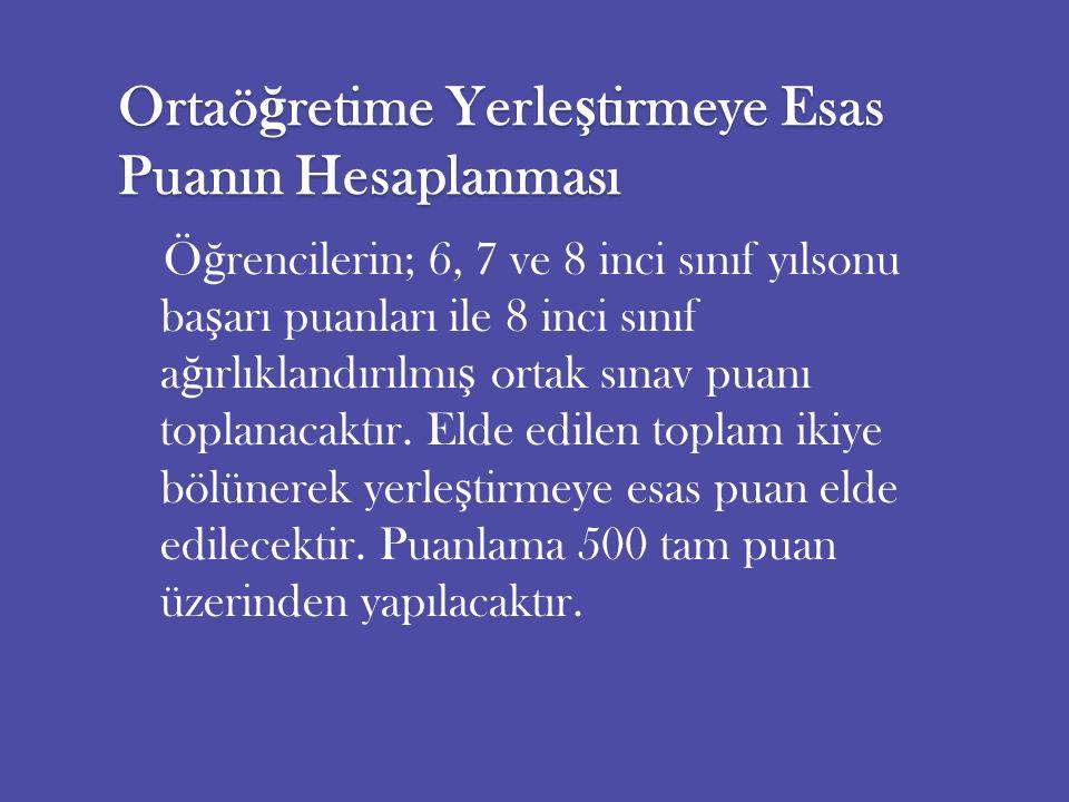 Ortaö ğ retime Yerle ş tirmeye Esas Puanın Hesaplanması Ö ğ rencilerin; 6, 7 ve 8 inci sınıf yılsonu ba ş arı puanları ile 8 inci sınıf a ğ ırlıklandırılmı ş ortak sınav puanı toplanacaktır.