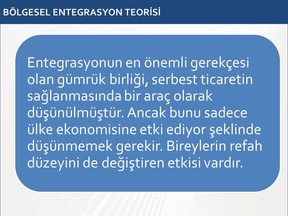 BÖLGESEL ENTEGRASYON TEORİSİ Entegrasyonun en önemli gerekçesi olan gümrük birliği, serbest ticaretin sağlanmasında bir araç olarak düşünülmüştür. Anc