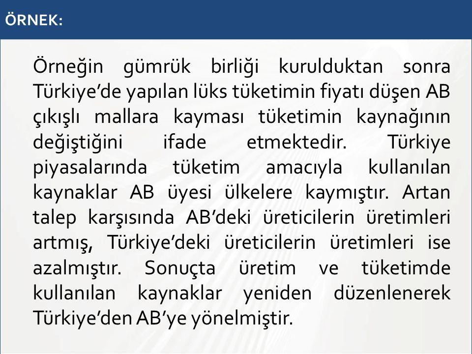 ÖRNEK: Örneğin gümrük birliği kurulduktan sonra Türkiye'de yapılan lüks tüketimin fiyatı düşen AB çıkışlı mallara kayması tüketimin kaynağının değiştiğini ifade etmektedir.