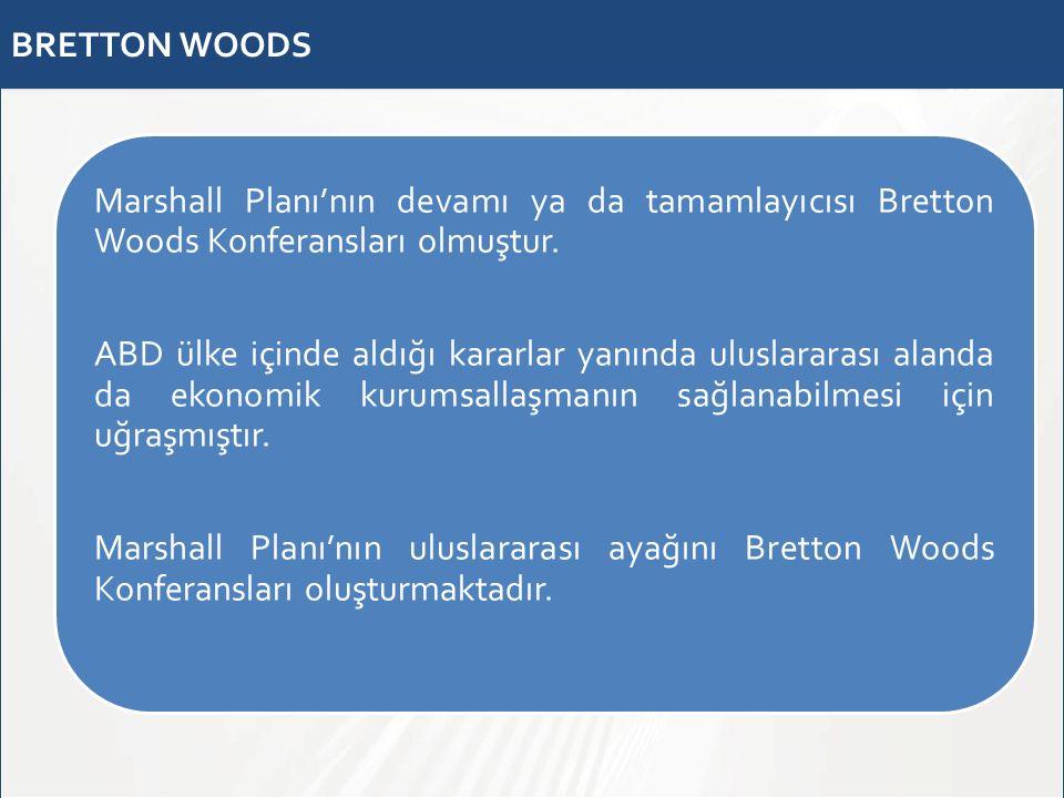 BRETTON WOODS Marshall Planı'nın devamı ya da tamamlayıcısı Bretton Woods Konferansları olmuştur. ABD ülke içinde aldığı kararlar yanında uluslararası