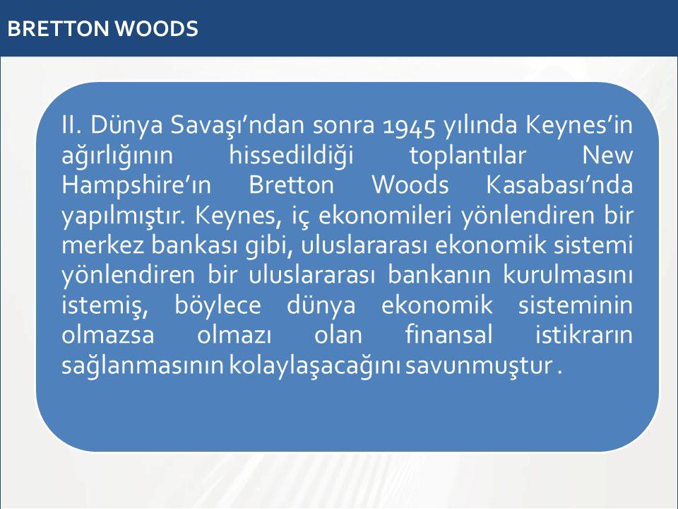 BRETTON WOODS II. Dünya Savaşı'ndan sonra 1945 yılında Keynes'in ağırlığının hissedildiği toplantılar New Hampshire'ın Bretton Woods Kasabası'nda yapı