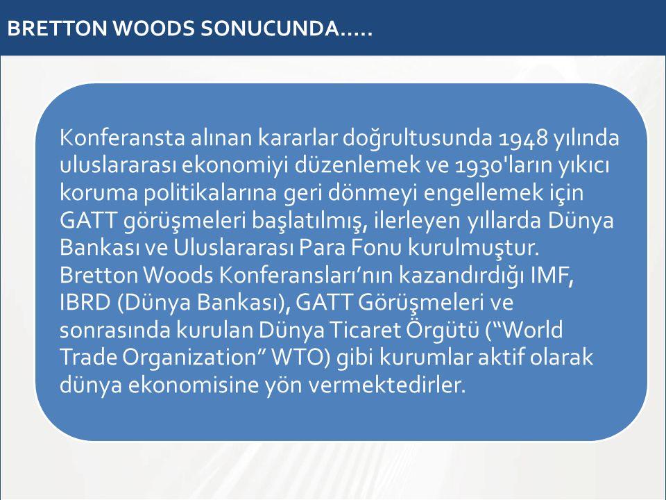 BRETTON WOODS SONUCUNDA….. Konferansta alınan kararlar doğrultusunda 1948 yılında uluslararası ekonomiyi düzenlemek ve 1930'ların yıkıcı koruma politi
