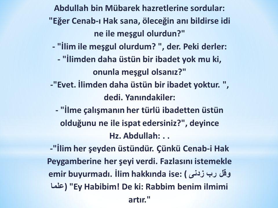Abdullah bin Mübarek hazretlerine sordular: Eğer Cenab-ı Hak sana, öleceğin anı bildirse idi ne ile meşgul olurdun - İlim ile meşgul olurdum.