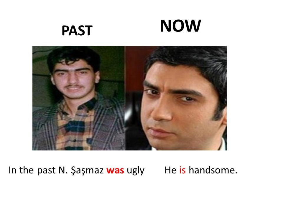 PAST NOW In the past N. Şaşmaz was uglyHe is handsome.