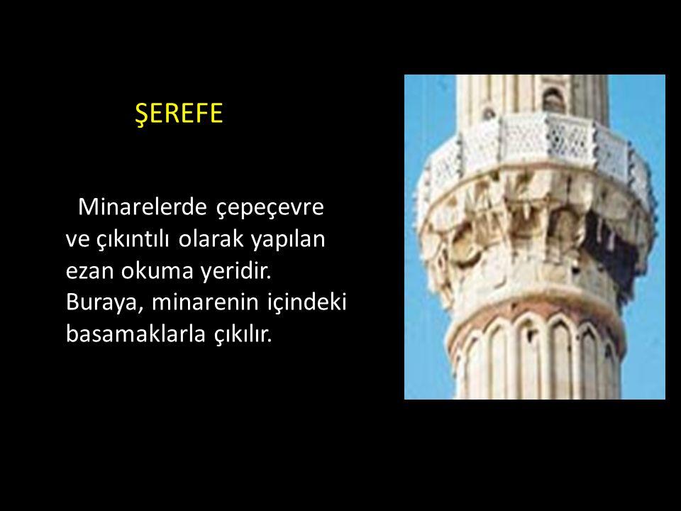 ŞEREFE Minarelerde çepeçevre ve çıkıntılı olarak yapılan ezan okuma yeridir. Buraya, minarenin içindeki basamaklarla çıkılır.