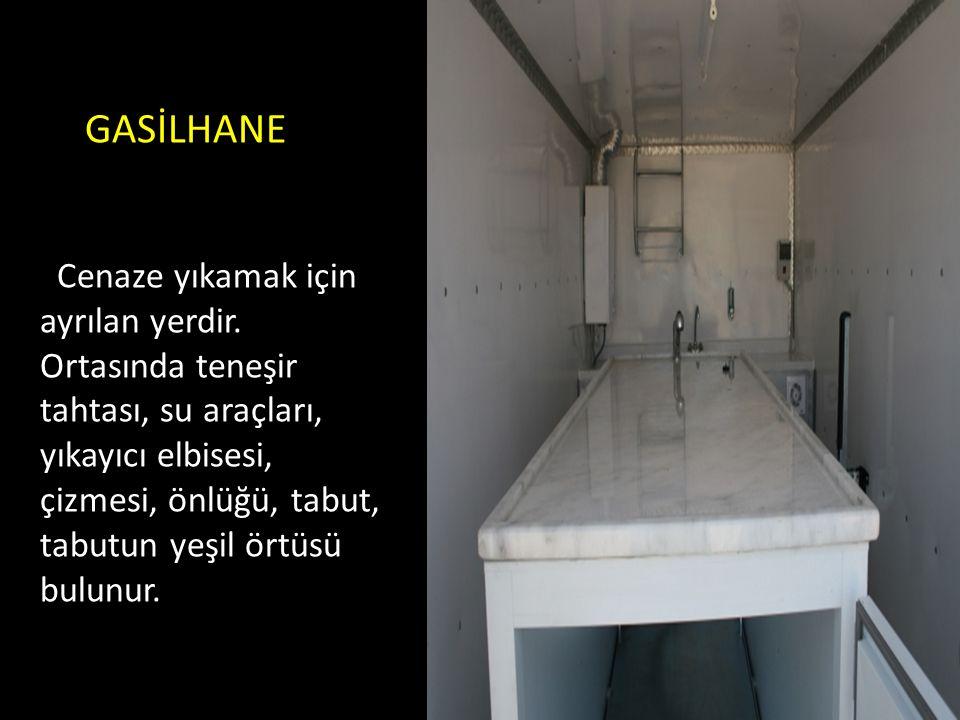 GASİLHANE Cenaze yıkamak için ayrılan yerdir. Ortasında teneşir tahtası, su araçları, yıkayıcı elbisesi, çizmesi, önlüğü, tabut, tabutun yeşil örtüsü