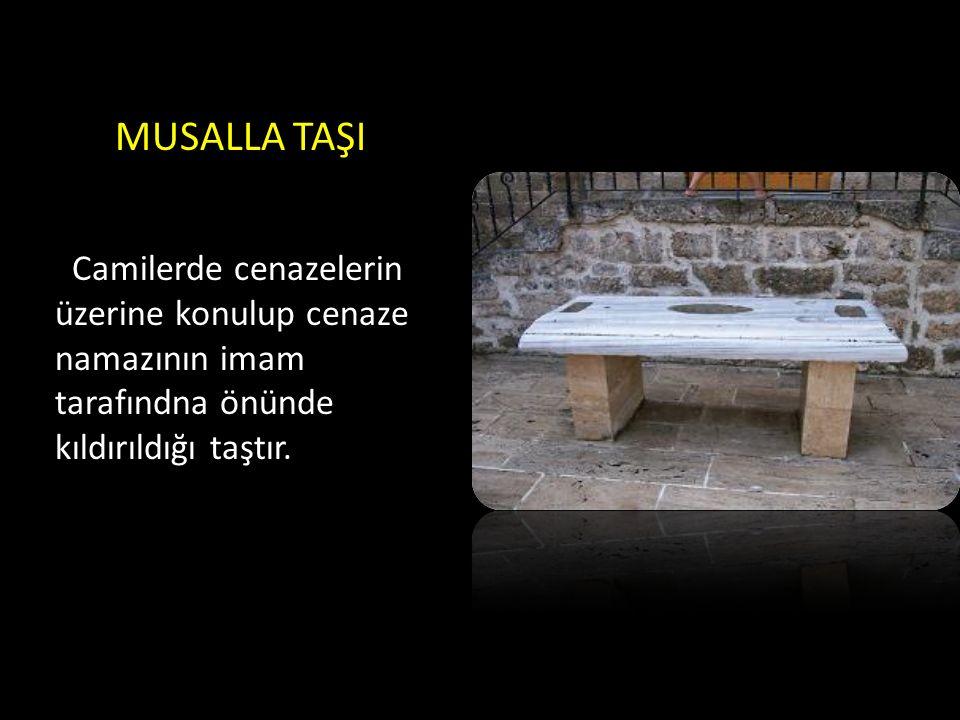 MUSALLA TAŞI Camilerde cenazelerin üzerine konulup cenaze namazının imam tarafındna önünde kıldırıldığı taştır.
