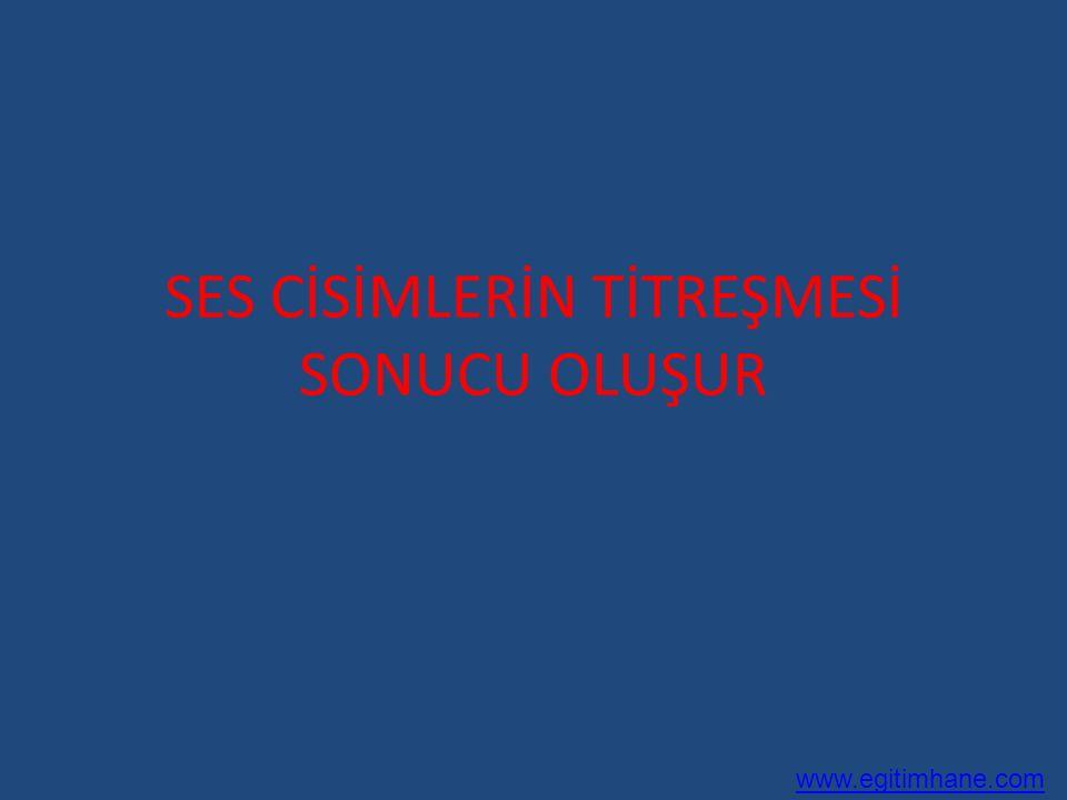 SES CİSİMLERİN TİTREŞMESİ SONUCU OLUŞUR www.egitimhane.com