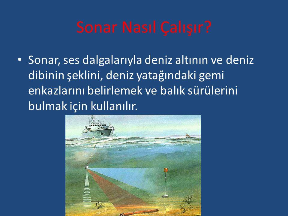 Sonar Nasıl Çalışır? Sonar, ses dalgalarıyla deniz altının ve deniz dibinin şeklini, deniz yatağındaki gemi enkazlarını belirlemek ve balık sürülerini