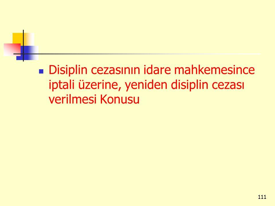 Disiplin cezasının idare mahkemesince iptali üzerine, yeniden disiplin cezası verilmesi Konusu 111