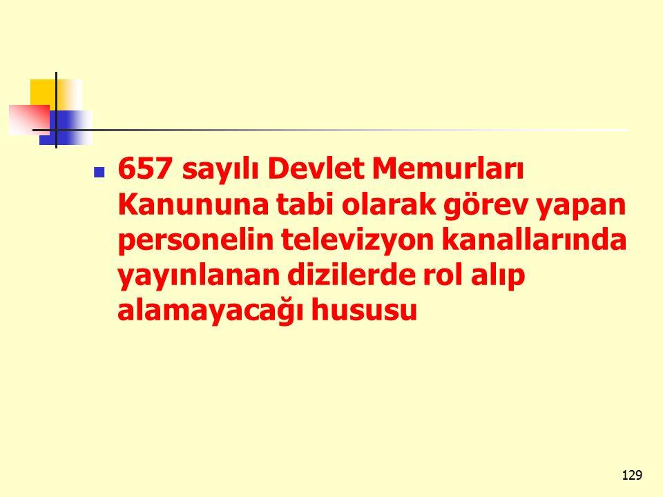 657 sayılı Devlet Memurları Kanununa tabi olarak görev yapan personelin televizyon kanallarında yayınlanan dizilerde rol alıp alamayacağı hususu 129