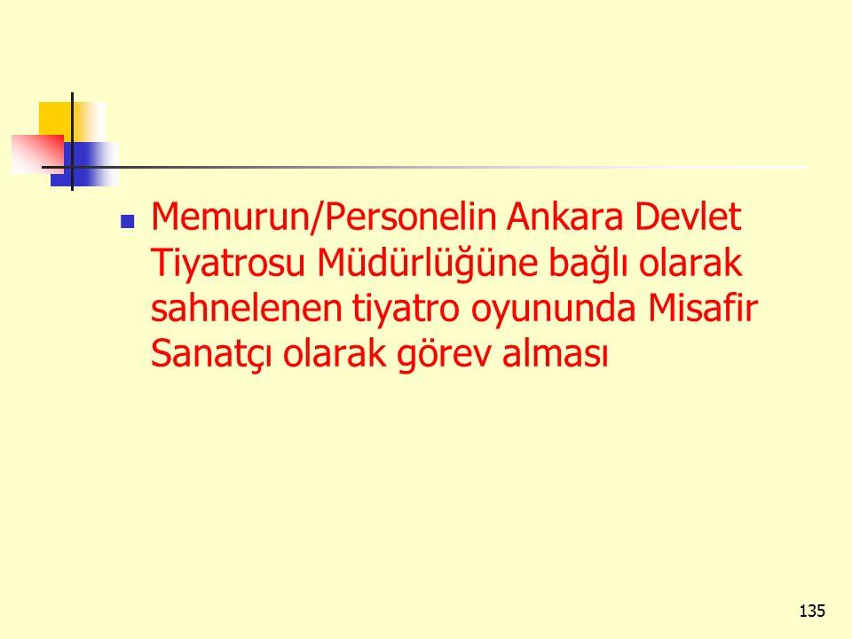 Memurun/Personelin Ankara Devlet Tiyatrosu Müdürlüğüne bağlı olarak sahnelenen tiyatro oyununda Misafir Sanatçı olarak görev alması 135